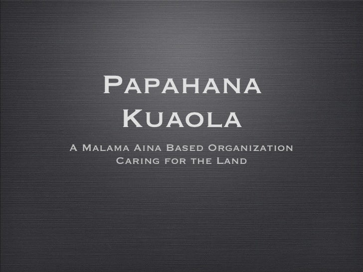 Papahana Kuaola <ul><li>A Malama Aina Based Organization </li></ul><ul><li>Caring for the Land </li></ul>