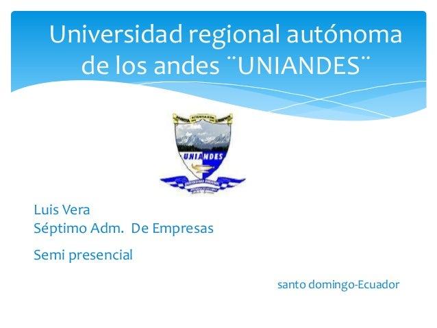 Luis Vera Séptimo Adm. De Empresas Semi presencial santo domingo-Ecuador Universidad regional autónoma de los andes ¨UNIAN...