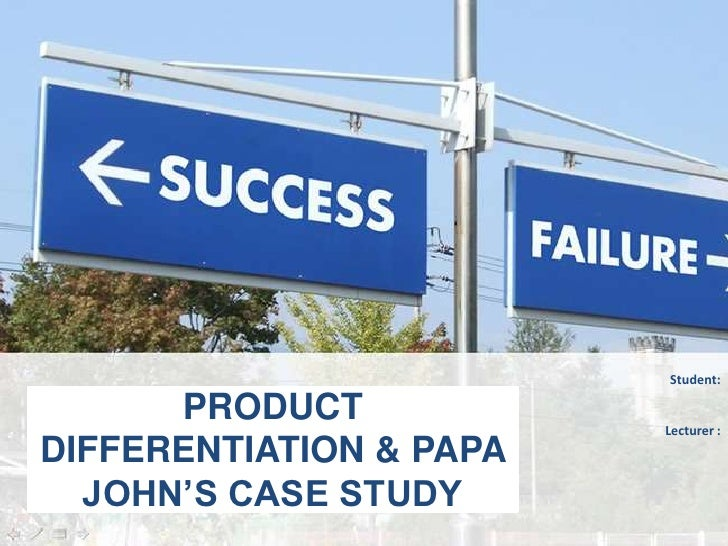 Student:      PRODUCT            Lecturer :DIFFERENTIATION & PAPA  JOHN'S CASE STUDY