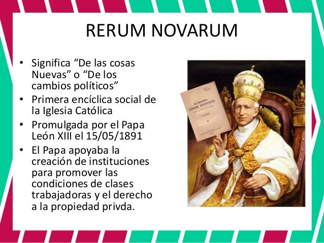 rerum novarum In his great encyclical, rerum novarum, written in 1891, pope leo xiii spoke of the necessity of understanding the common needs and aspirations that guide economic growth and the elimination of poverty.