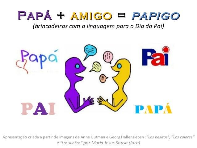 PapáPapá ++ amigoamigo == papigopapigo (brincadeiras com a linguagem para o Dia do Pai) Apresentação criada a partir de im...