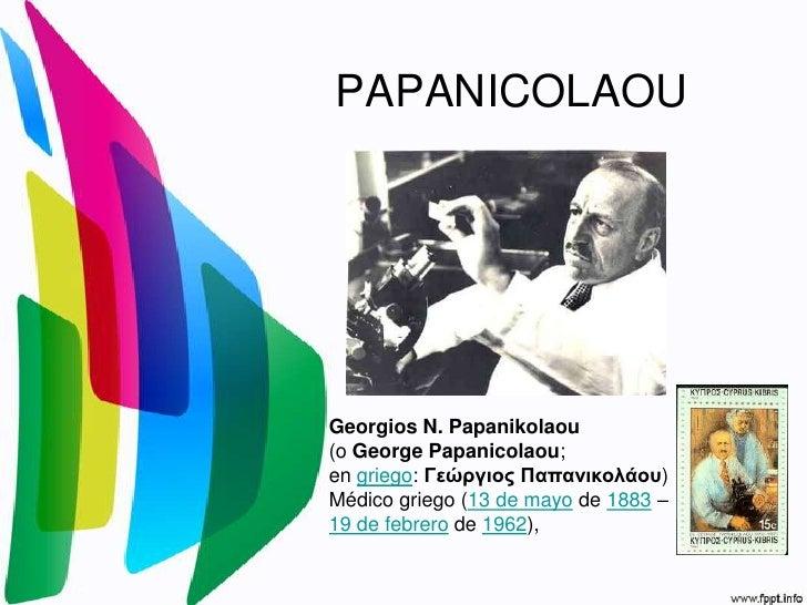 PAPANICOLAOU<br />Georgios N. Papanikolaou<br />(o George Papanicolaou; <br />en griego: Γεώργιος Παπανικολάου) Médico gri...