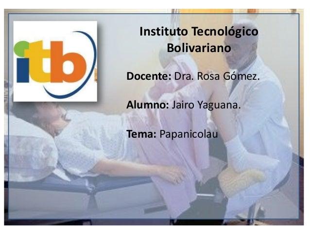Instituto Tecnológico Bolivariano Docente: Dra. Rosa Gómez. Alumno: Jairo Yaguana. Tema: Papanicolau