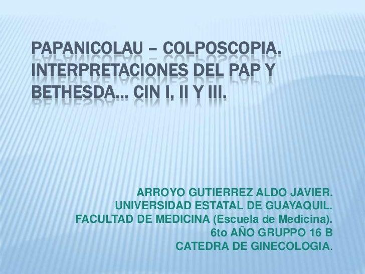 PAPANICOLAU – COLPOSCOPIA.INTERPRETACIONES DEL PAP Y BETHESDA… CIN I, II y III.<br />ARROYO GUTIERREZ ALDO JAVIER.<br />UN...