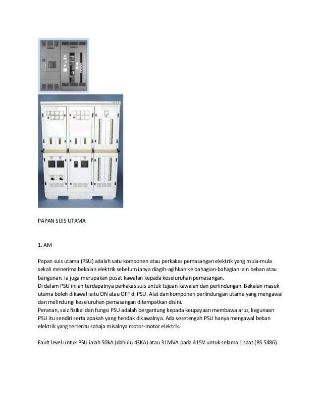 PAPAN SUIS UTAMA  1. AM  Papan suis utama (PSU) adalah satu komponen atau perkakas pemasangan elektrik yang mula-mula  sek...