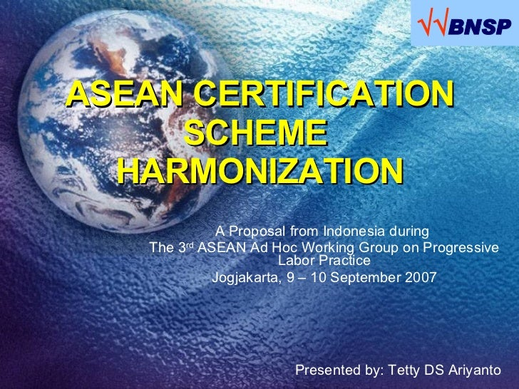 ASEAN CERTIFICATION SCHEME  HARMONIZATION A Proposal from Indonesia during  The 3 rd  ASEAN Ad Hoc Working Group on Progre...
