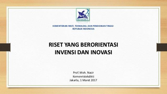 RISET YANG BERORIENTASI INVENSI DAN INOVASI Prof. Moh. Nasir Kemenristekdikti Jakarta, 1 Maret 2017 KEMENTERIAN RISET, TEK...