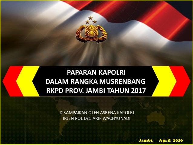 Jambi, April 2016 PAPARAN KAPOLRI DALAM RANGKA MUSRENBANG RKPD PROV. JAMBI TAHUN 2017 DISAMPAIKAN OLEH ASRENA KAPOLRI IRJE...