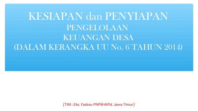 KESIAPAN dan PENYIAPAN PENGELOLAAN KEUANGAN DESA (DALAM KERANGKA UU No. 6 TAHUN 2014) (TIM : Eks. Faskeu PNPM-MPd. Jawa Ti...