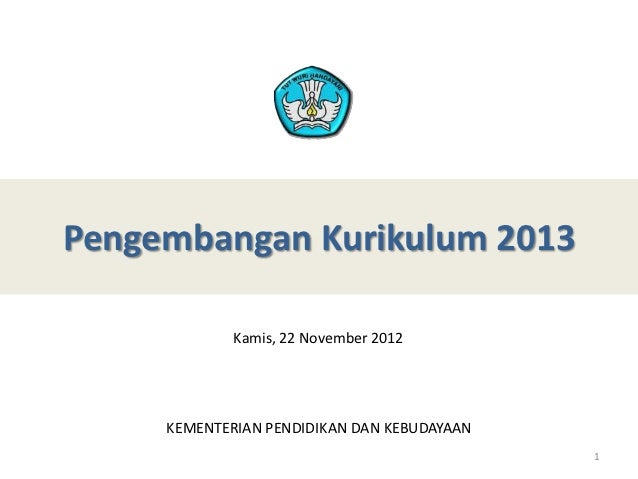 Pengembangan Kurikulum 2013             Kamis, 22 November 2012     KEMENTERIAN PENDIDIKAN DAN KEBUDAYAAN                 ...