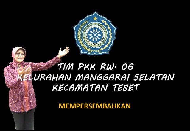 TIM PKK RW. 06KELURAHAN MANGGARAI SELATAN      KECAMATAN TEBET       MEMPERSEMBAHKAN