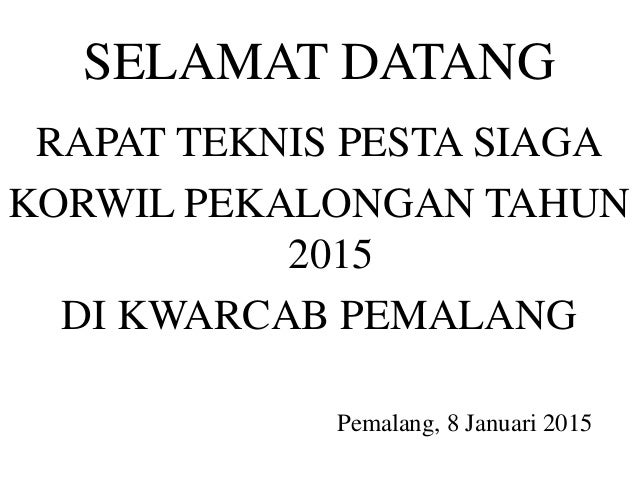 SELAMAT DATANG RAPAT TEKNIS PESTA SIAGA KORWIL PEKALONGAN TAHUN 2015 DI KWARCAB PEMALANG Pemalang, 8 Januari 2015