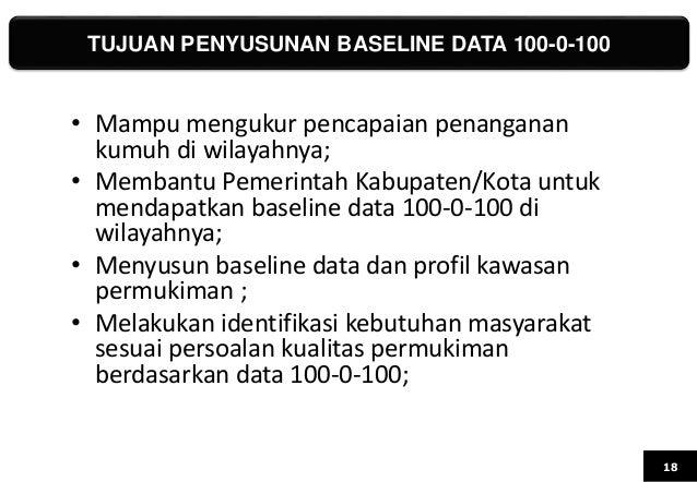 TUJUAN PENYUSUNAN BASELINE DATA 100-0-100 18 • Mampu mengukur pencapaian penanganan kumuh di wilayahnya; • Membantu Pemeri...