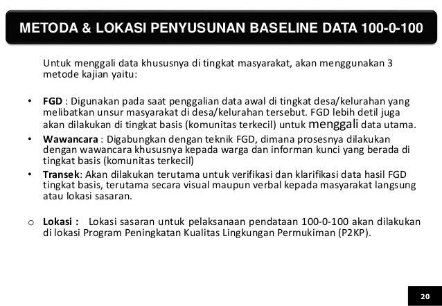 METODA & LOKASI PENYUSUNAN BASELINE DATA 100-0-100 20 Untuk menggali data khususnya di tingkat masyarakat, akan menggunaka...