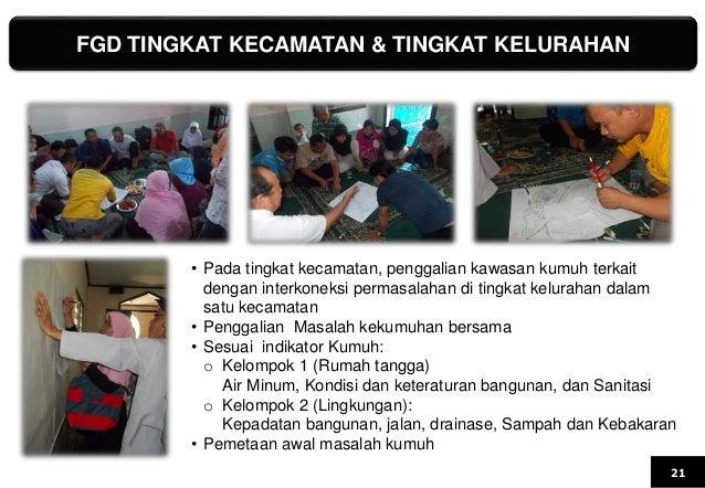FGD TINGKAT KECAMATAN & TINGKAT KELURAHAN 21 • Pada tingkat kecamatan, penggalian kawasan kumuh terkait dengan interkoneks...