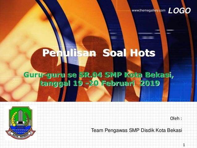 LOGOwww.themegallery.com Oleh : Team Pengawas SMP Disdik Kota Bekasi Penulisan Soal Hots Guru-guru se SR.04 SMP Kota Bekas...