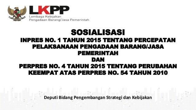SOSIALISASI INPRES NO. 1 TAHUN 2015 TENTANG PERCEPATAN PELAKSANAAN PENGADAAN BARANG/JASA PEMERINTAH DAN PERPRES NO. 4 TAHU...