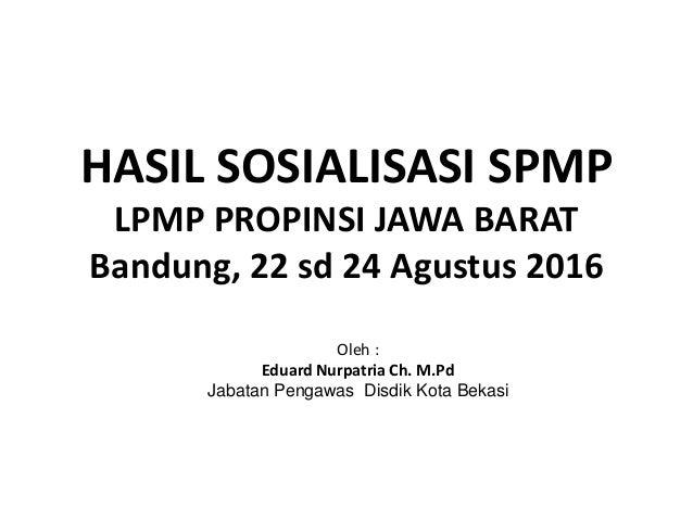 HASIL SOSIALISASI SPMP LPMP PROPINSI JAWA BARAT Bandung, 22 sd 24 Agustus 2016 Oleh : Eduard Nurpatria Ch. M.Pd Jabatan Pe...