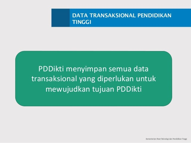 DATA TRANSAKSIONAL PENDIDIKAN TINGGI PDDikti menyimpan semua data transaksional yangdiperlukan untuk mewujudkan tujuan P...