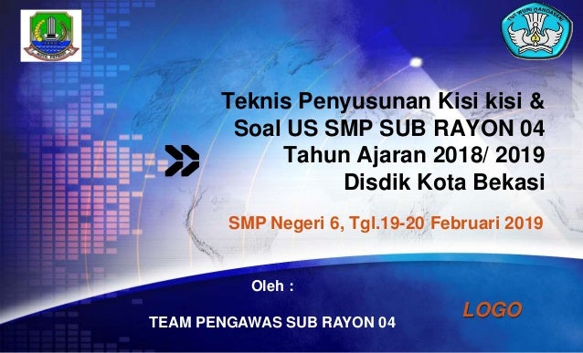 LOGO Teknis Penyusunan Kisi kisi & Soal US SMP SUB RAYON 04 Tahun Ajaran 2018/ 2019 Disdik Kota Bekasi SMP Negeri 6, Tgl.1...