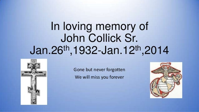 In loving memory of John Collick Sr. th,1932-Jan.12th,2014 Jan.26 Gone but never forgotten We will miss you forever
