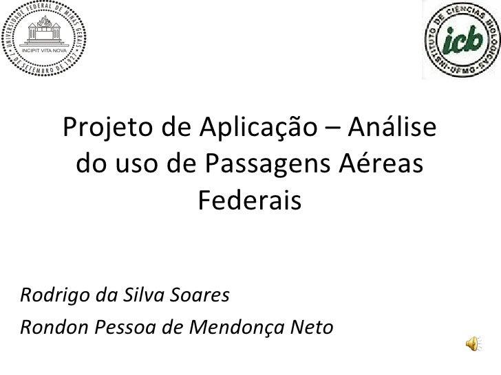 Projeto de Aplicação – Análise do uso de Passagens Aéreas Federais Rodrigo da Silva Soares Rondon Pessoa de Mendonça Neto