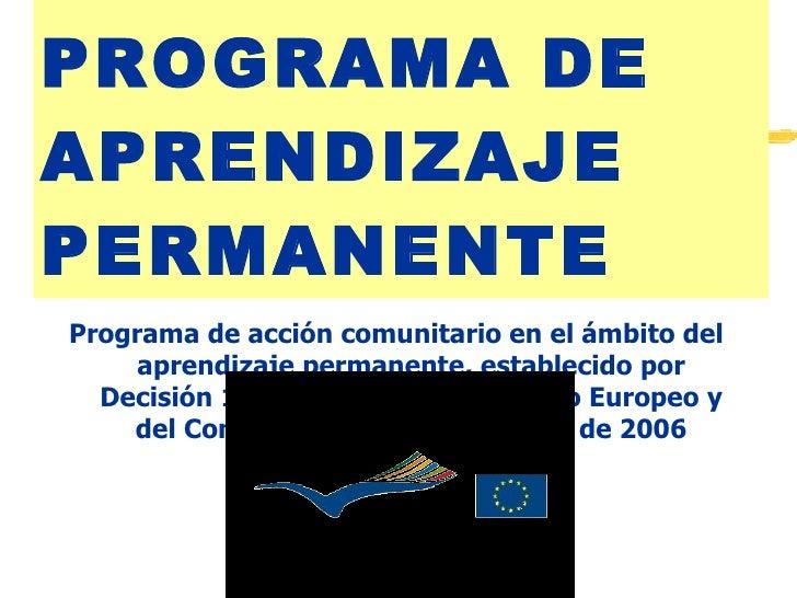 PROGRAMA DE APRENDIZAJE PERMANENTE <ul><li>Programa de acción comunitario en el ámbito del aprendizaje permanente, estable...