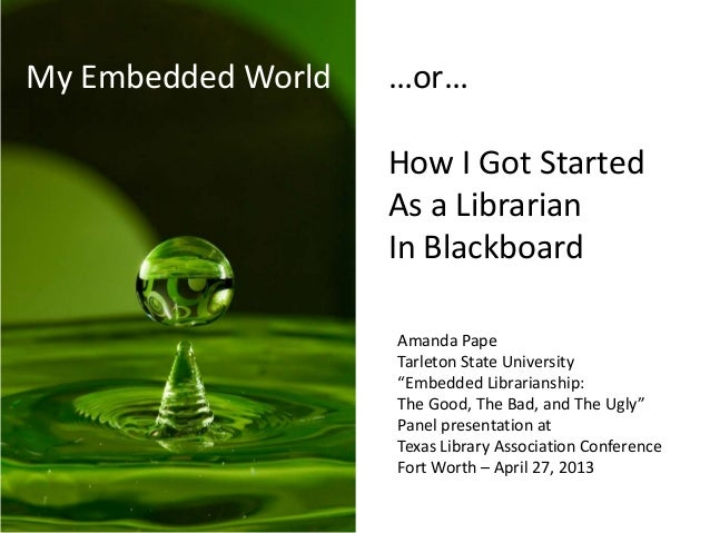 "My Embedded World …or…How I Got StartedAs a LibrarianIn BlackboardAmanda PapeTarleton State University""Embedded Librarians..."