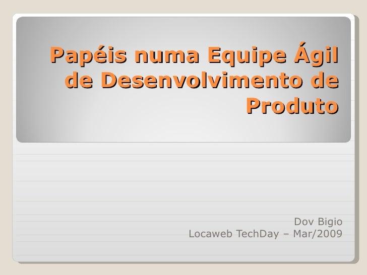Papéis numa Equipe Ágil de Desenvolvimento de Produto Dov Bigio Locaweb TechDay – Mar/2009