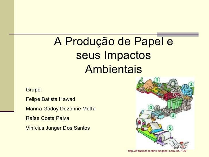 A Produção de Papel e seus Impactos Ambientais Grupo: Felipe Batista Hawad Marina Godoy Dezonne Motta Raísa Costa Paiva Vi...