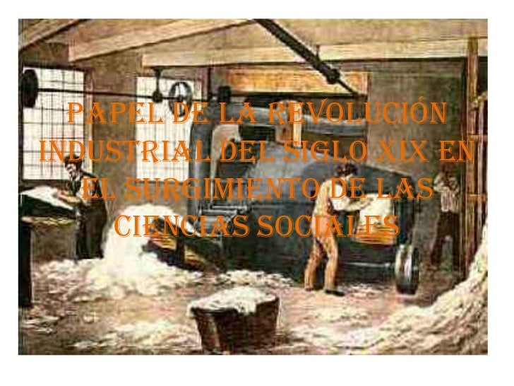 Papel de la revoluciónindustrial del siglo xIx en   el surgimiento de las     ciencias sociales