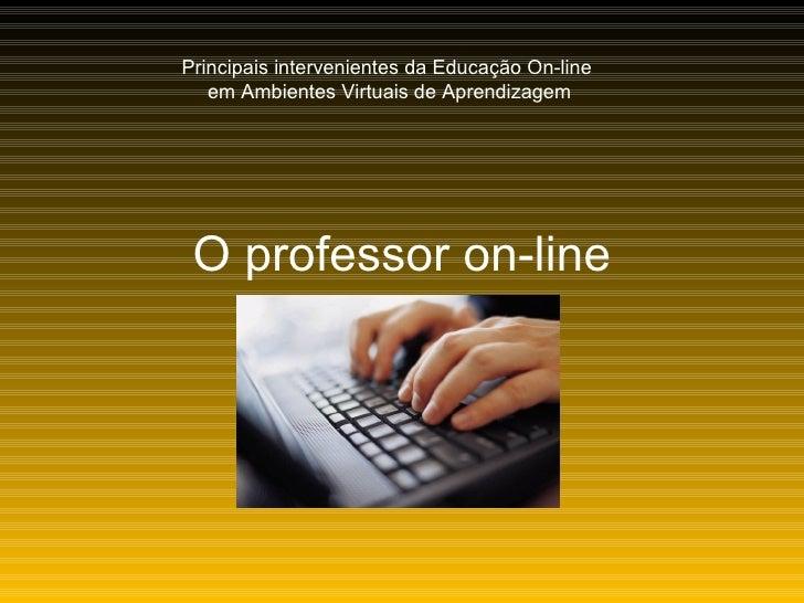 O professor on-line Principais intervenientes da Educação On-line  em Ambientes Virtuais de Aprendizagem