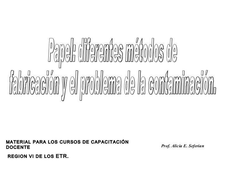 Papel: diferentes métodos de fabricación y el problema de la contaminación. Prof. Alicia E. Seferian MATERIAL PARA LOS CUR...