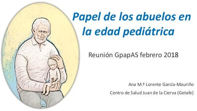 Papel de los abuelos en la edad pediátrica Reunión GpapAS febrero 2018 Ana M.ª Lorente García-Mauriño Centro de Salud Juan...