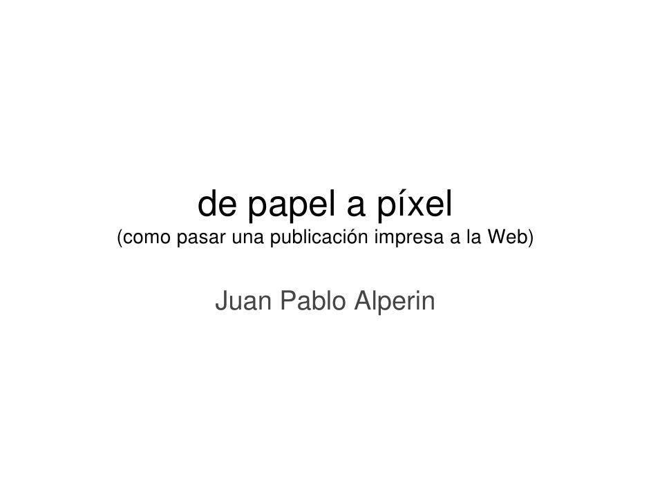 de papel a p            p p     píxel (como pasar una publicación impresa a la Web)             Juan Pablo Alperin