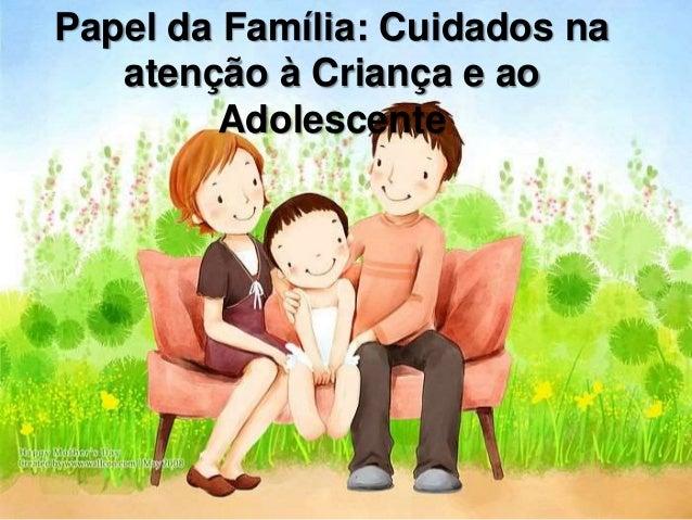 Papel da Família: Cuidados na atenção à Criança e ao Adolescente