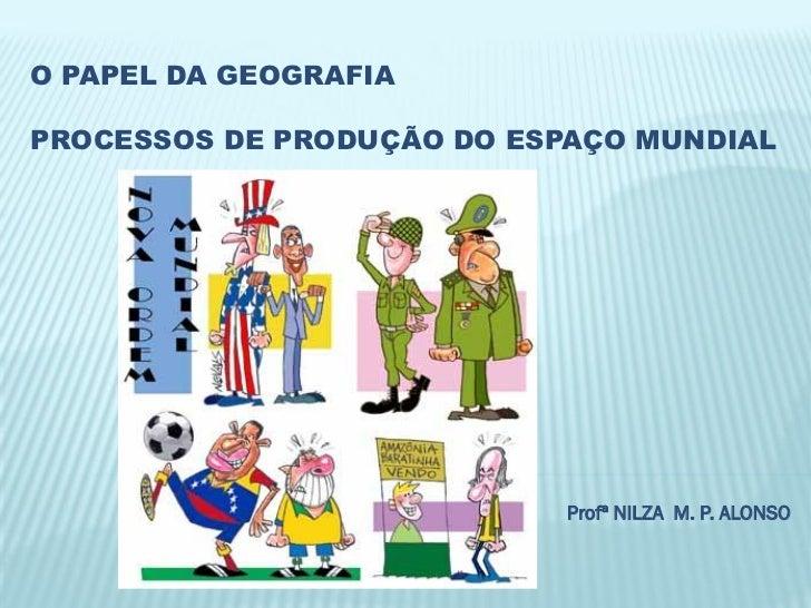 O PAPEL DA GEOGRAFIAPROCESSOS DE PRODUÇÃO DO ESPAÇO MUNDIAL                            Profª NILZA M. P. ALONSO