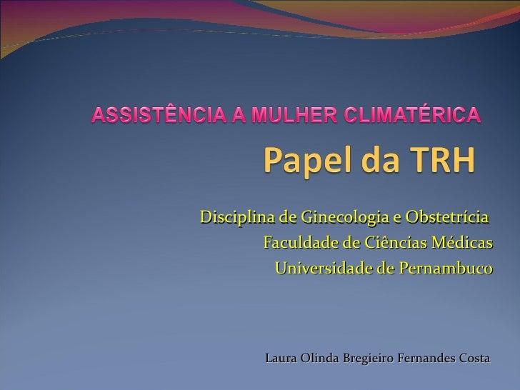 Disciplina de Ginecologia e Obstetrícia  Faculdade de Ciências Médicas Universidade de Pernambuco Laura Olinda Bregieiro F...
