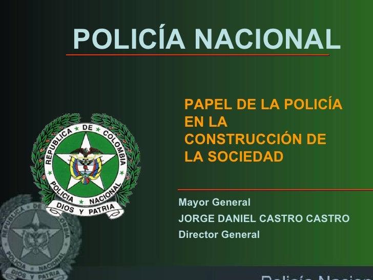 POLICÍA NACIONAL PAPEL DE LA POLICÍA EN LA CONSTRUCCIÓN DE LA SOCIEDAD Mayor General  JORGE DANIEL CASTRO CASTRO Director ...