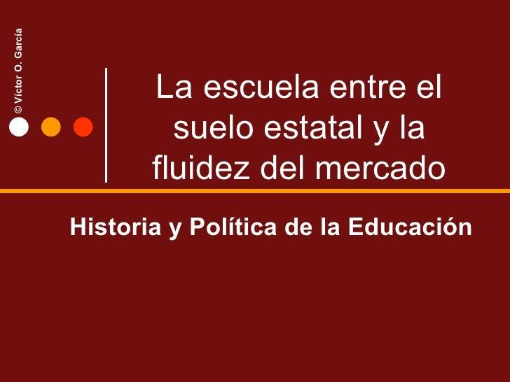 La escuela entre el suelo estatal y la fluidez del mercado Historia y Política de la Educación