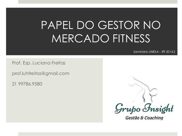 PAPEL DO GESTOR NO MERCADO FITNESS Prof. Esp. Luciana Freitas prof.luhfreitas@gmail.com 21 99786.9580 Seminário UNESA – R9...
