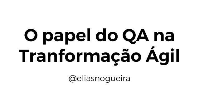 O papel do QA na Tranformação Ágil @eliasnogueira