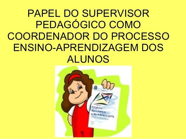 PAPEL DO SUPERVISORPEDAGÓGICO COMOCOORDENADOR DO PROCESSOENSINO-APRENDIZAGEM DOSALUNOS