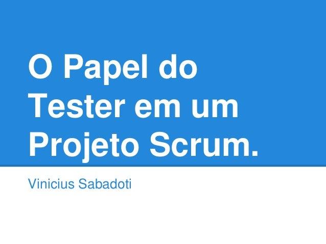 O Papel do  Tester em um  Projeto Scrum.  Vinicius Sabadoti