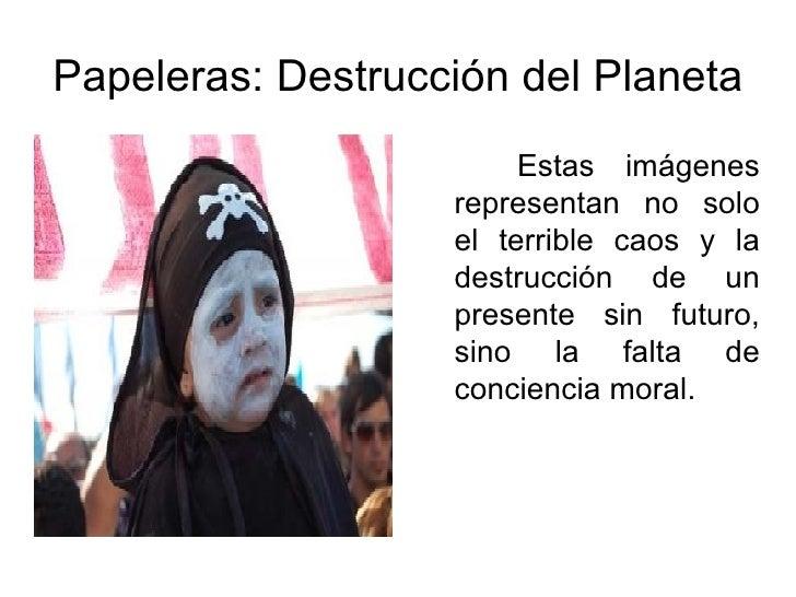 Papeleras: Destrucción del Planeta <ul><li>Estas imágenes representan no solo el terrible caos y la destrucción de un pres...