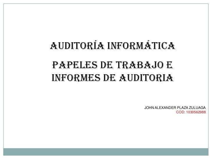 AUDITORÍA INFORMÁTICAPAPELES DE TRABAJO EINFORMES DE AUDITORIA               JOHN ALEXANDER PLAZA ZULUAGA                 ...