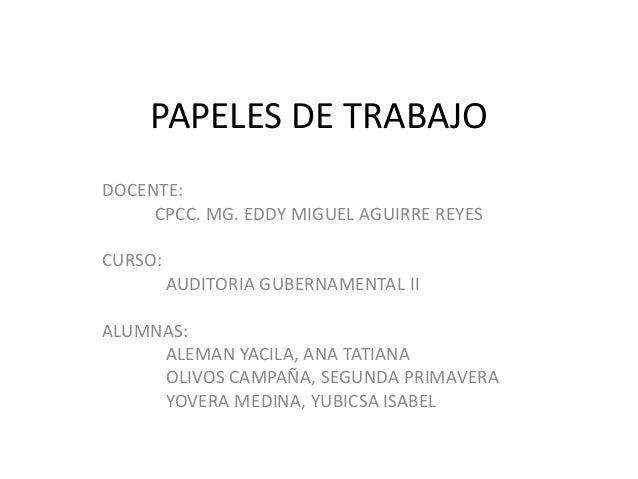 PAPELES DE TRABAJO  DOCENTE:  CPCC. MG. EDDY MIGUEL AGUIRRE REYES  CURSO:  AUDITORIA GUBERNAMENTAL II  ALUMNAS:  ALEMAN YA...