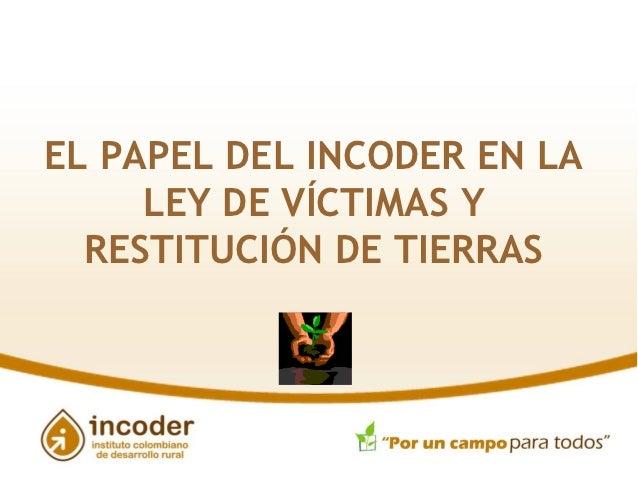 EL PAPEL DEL INCODER EN LA     LEY DE VÍCTIMAS Y  RESTITUCIÓN DE TIERRAS