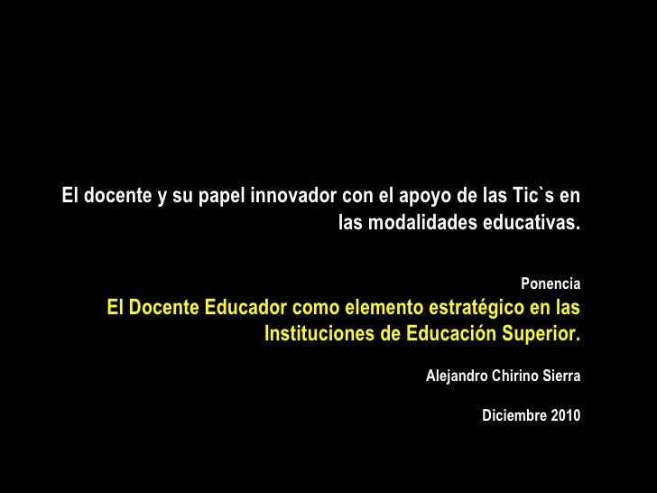 El docente y su papel innovador con el apoyo de las Tic`s en las modalidades educativas. Ponencia El Docente Educador como...