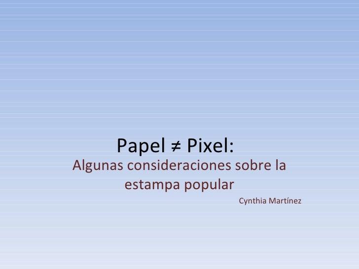 Papel ≠ Pixel:  Algunas consideraciones sobre la estampa popular Cynthia Martínez